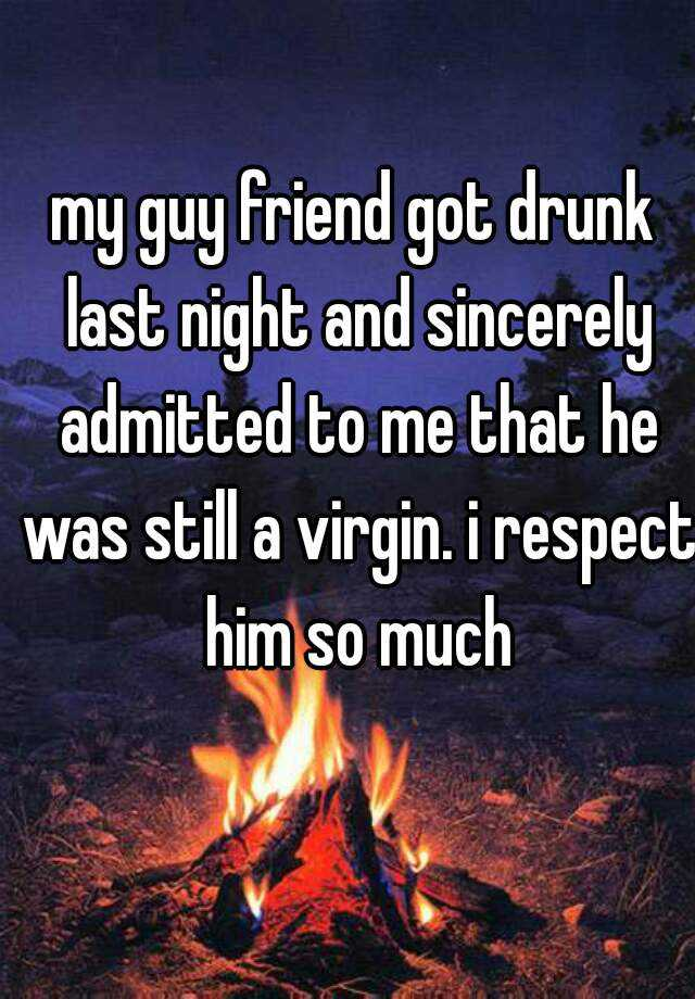 my guy friend got drunk last night and sincerely admitted to me that he was still a virgin. i respect him so much