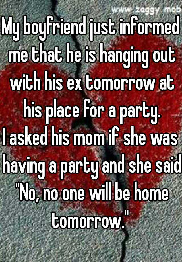 """My boyfriend just informed me that he is hanging out with his ex tomorrow at his place for a party.  I asked his mom if she was having a party and she said """"No, no one will be home tomorrow."""""""