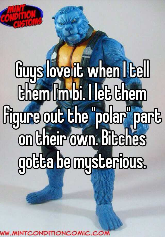 "Guys love it when I tell them I'm bi. I let them figure out the ""polar"" part on their own. Bitches gotta be mysterious."