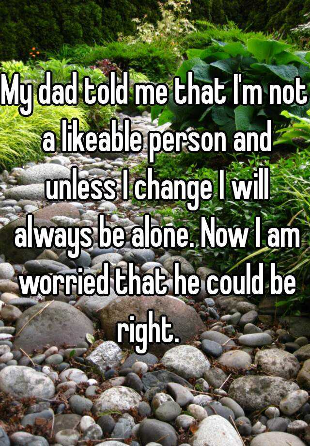 My dad told me that I'm not a likeable person and unless I change I will always be alone. Now I am worried that he could be right.