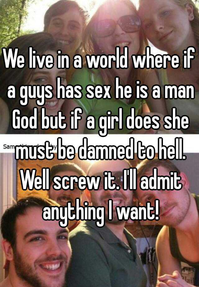 We live in a world where if a guys has sex he is a man God but if a girl does she must be damned to hell. Well screw it. I'll admit anything I want!