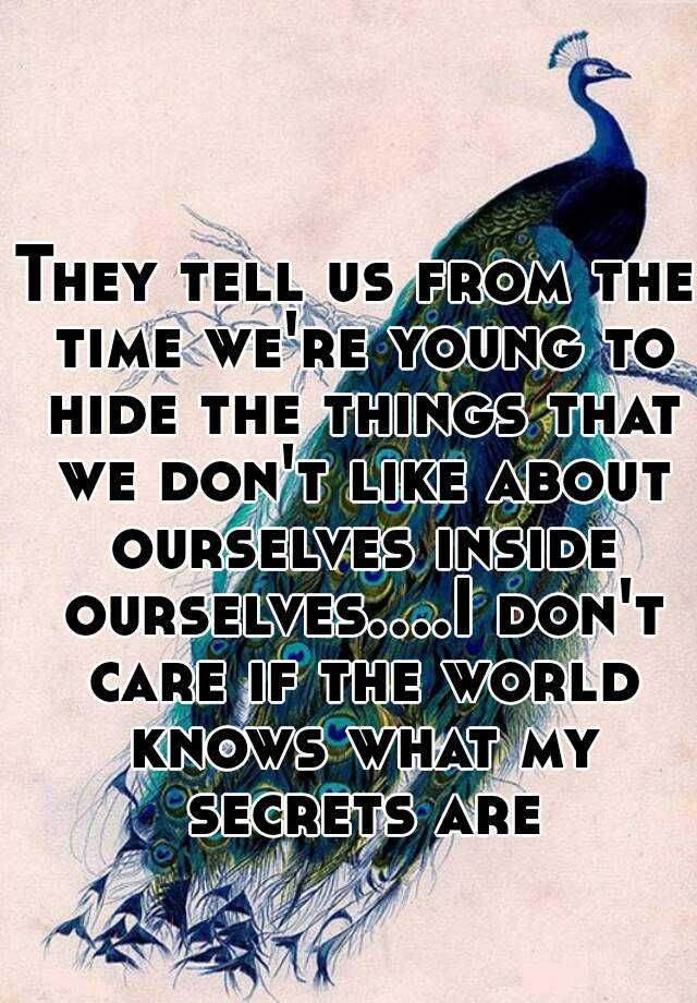 They tell us from the time we're young to hide the things that we don't like about ourselves inside ourselves....I don't care if the world knows what my secrets are