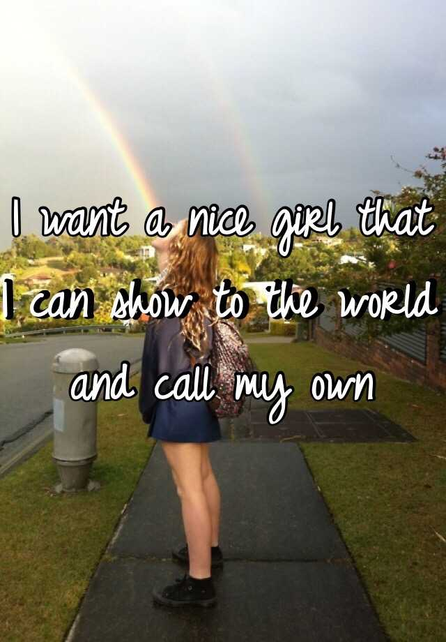 I want a nice girl that I can show to the world and call my own