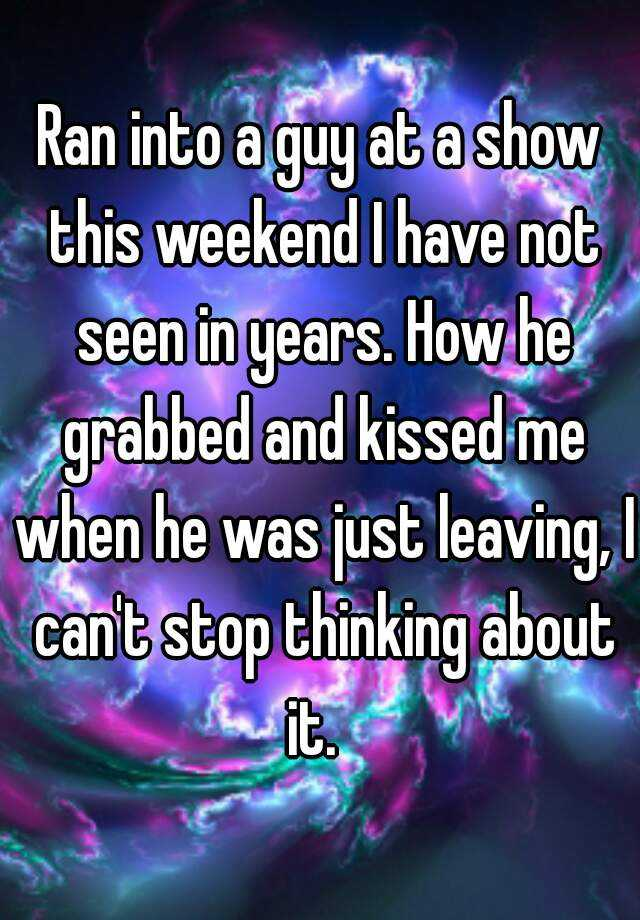 Ran into a guy at a show this weekend I have not seen in years. How he grabbed and kissed me when he was just leaving, I can't stop thinking about it.