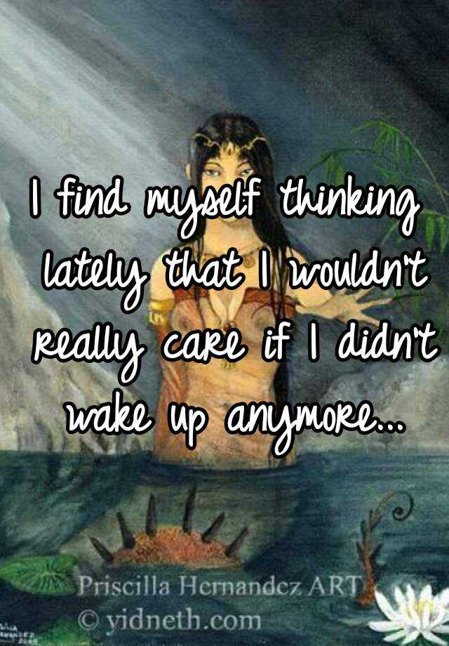 I find myself thinking lately that I wouldn't really care if I didn't wake up anymore...