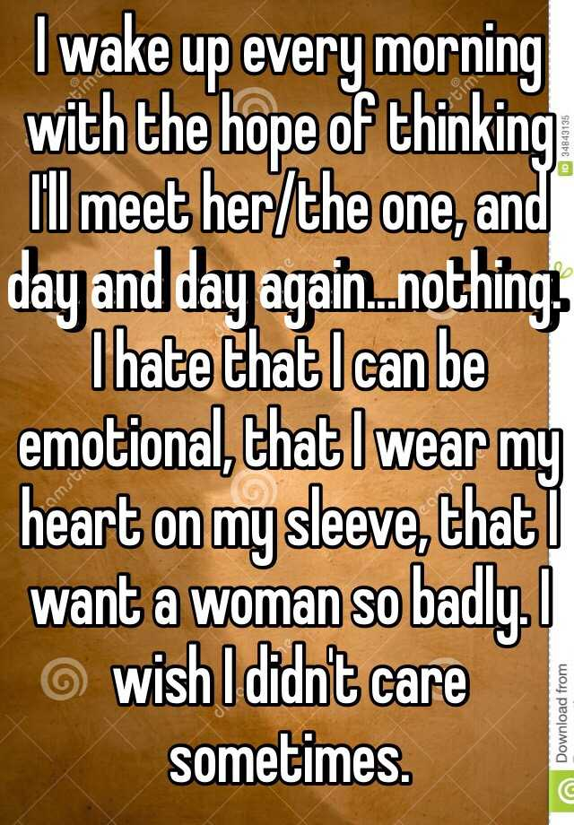 I wake up every morning with the hope of thinking I'll meet her/the one, and day and day again...nothing. I hate that I can be emotional, that I wear my heart on my sleeve, that I want a woman so badly. I wish I didn't care sometimes.