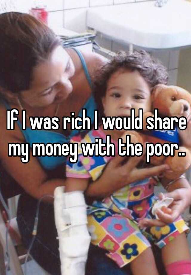 If I was rich I would share my money with the poor..