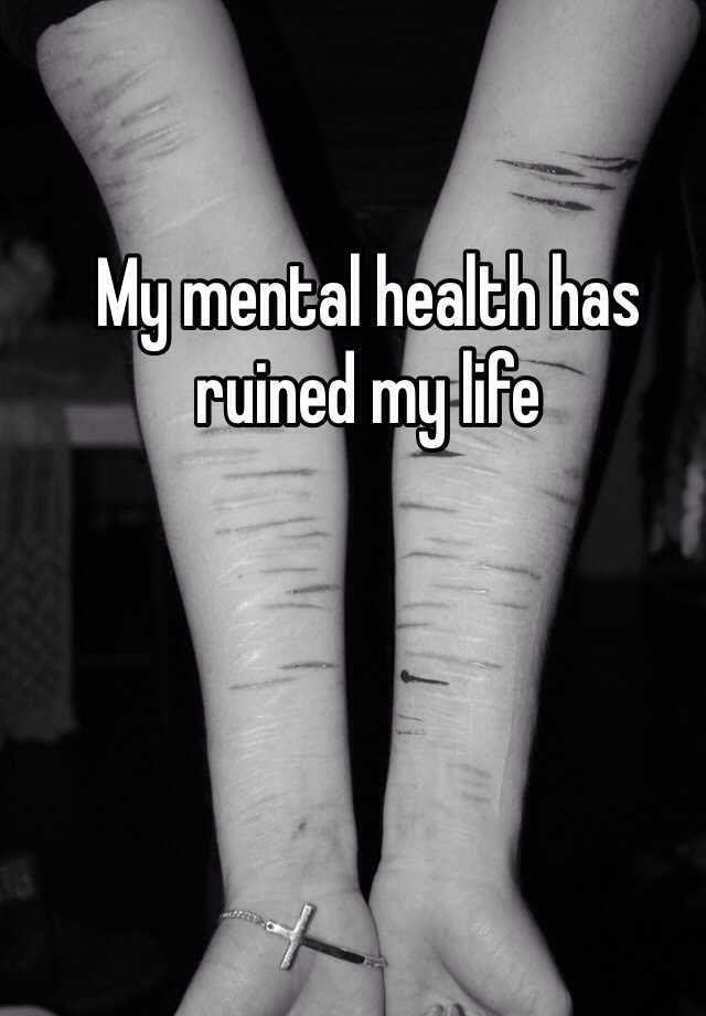 My mental health has ruined my life