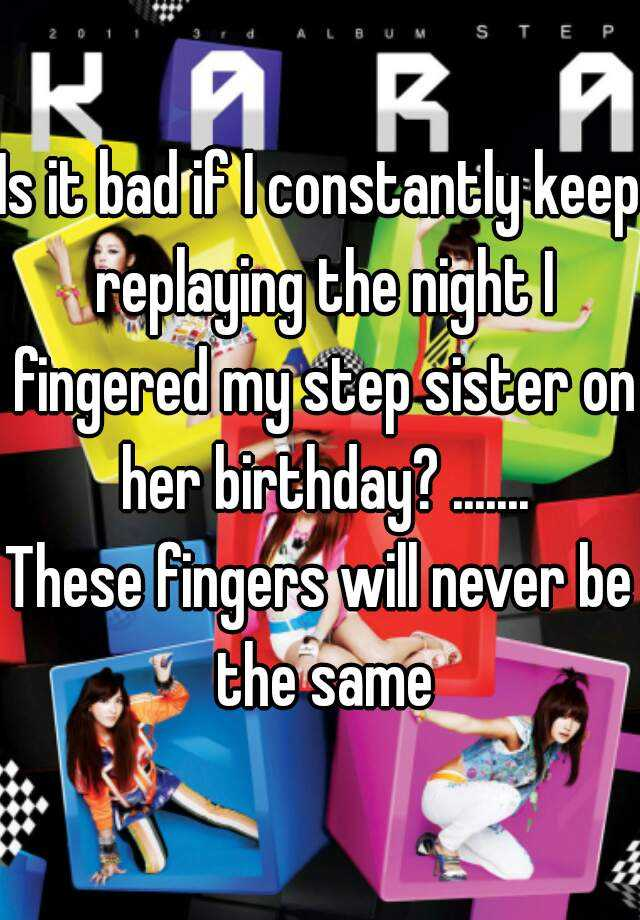 Is it bad if I constantly keep replaying the night I fingered my step sister on her birthday? ....... These fingers will never be the same