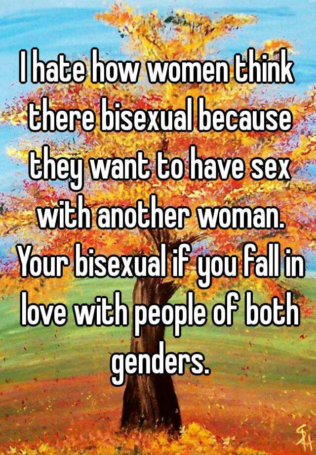 I hate how women think there bisexual because they want to have sex with another woman. Your bisexual if you fall in love with people of both genders.