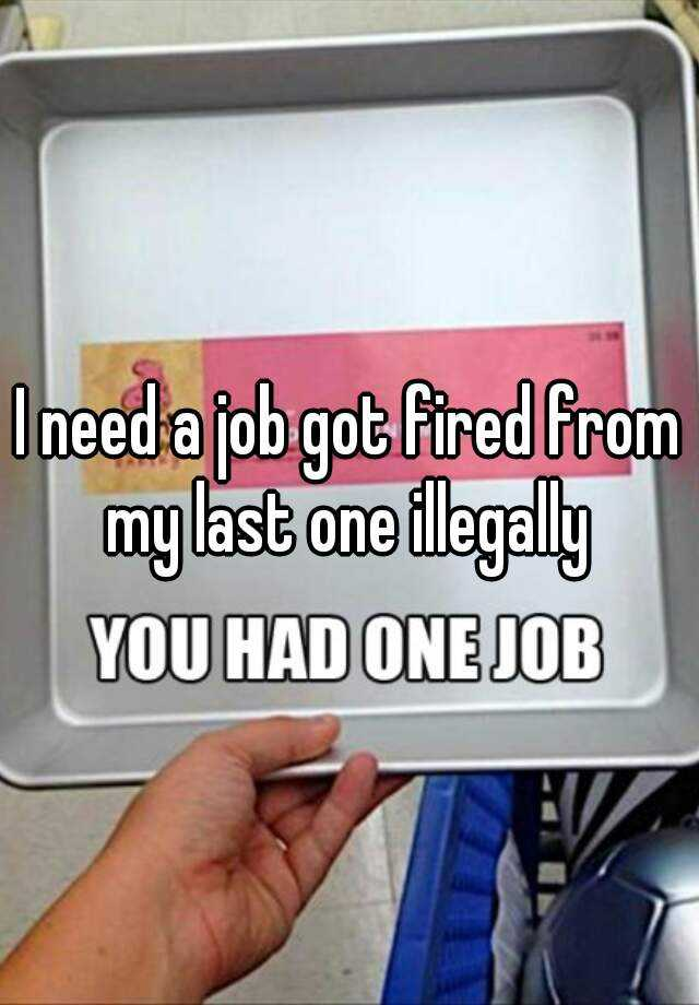 I need a job got fired from my last one illegally