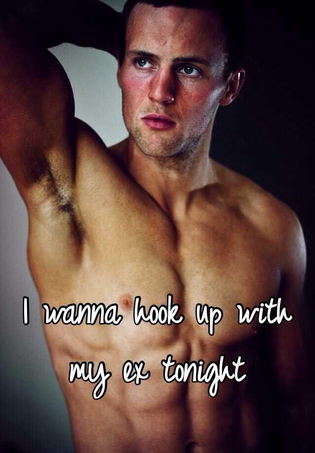 I wanna hook up with my ex tonight