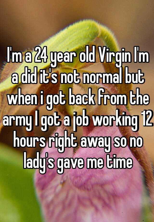I'm a 24 year old Virgin I'm a did it's not normal but when i got back from the army I got a job working 12 hours right away so no lady's gave me time
