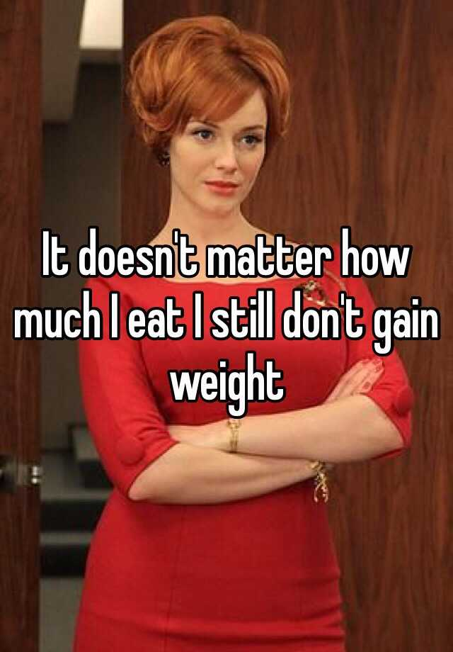 It doesn't matter how much I eat I still don't gain weight