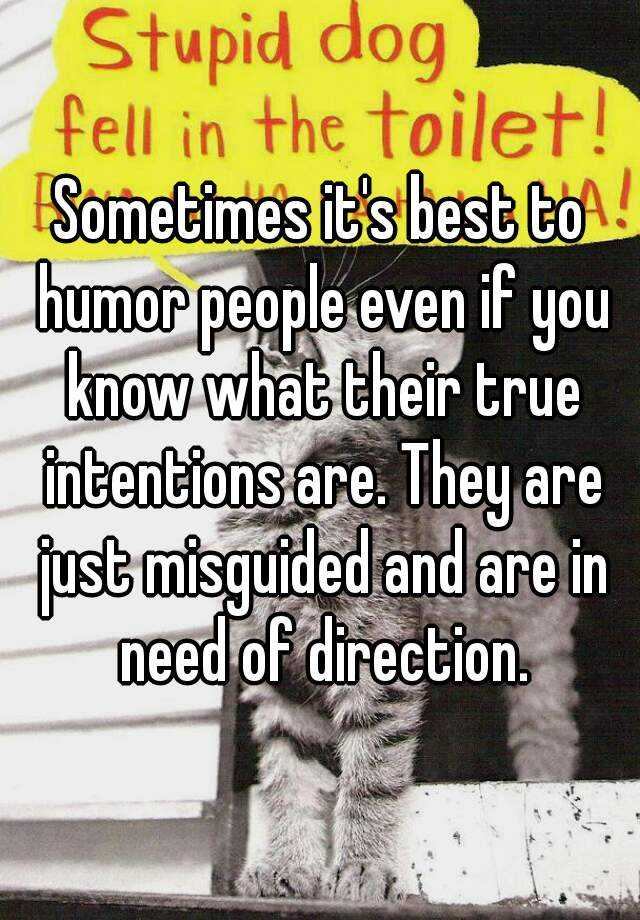 Sometimes it's best to humor people even if you know what their true intentions are. They are just misguided and are in need of direction.