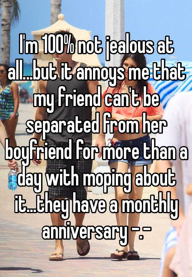 I'm 100% not jealous at all...but it annoys me that my friend can't be separated from her boyfriend for more than a day with moping about it...they have a monthly anniversary -.-