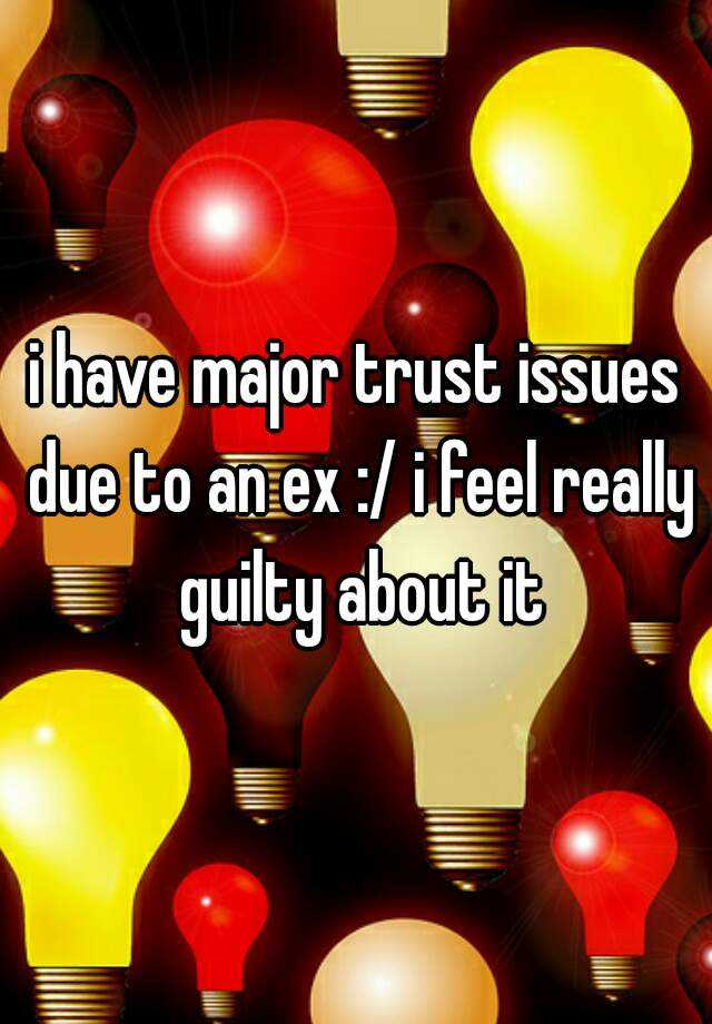i have major trust issues due to an ex :/ i feel really guilty about it
