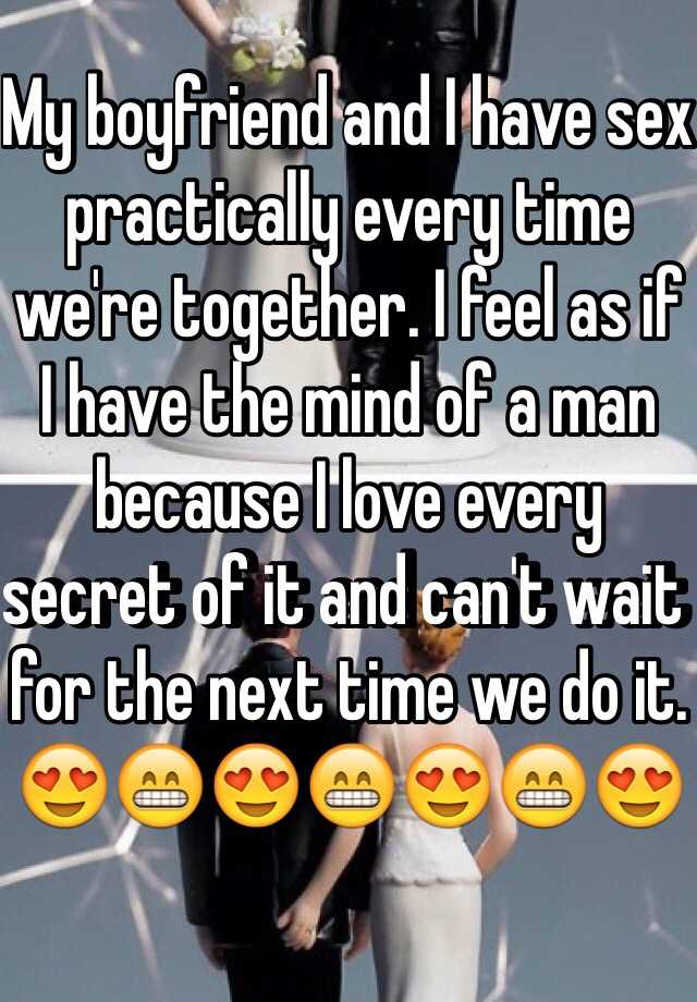 My boyfriend and I have sex practically every time we're together. I feel as if I have the mind of a man because I love every secret of it and can't wait for the next time we do it. 😍😁😍😁😍😁😍