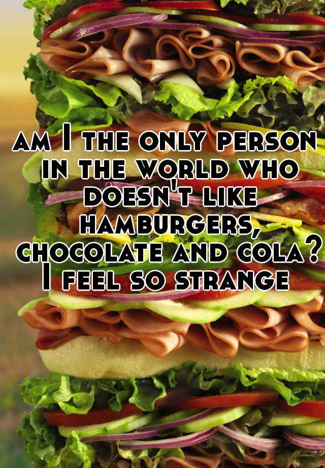 am I the only person in the world who doesn't like hamburgers, chocolate and cola?   I feel so strange