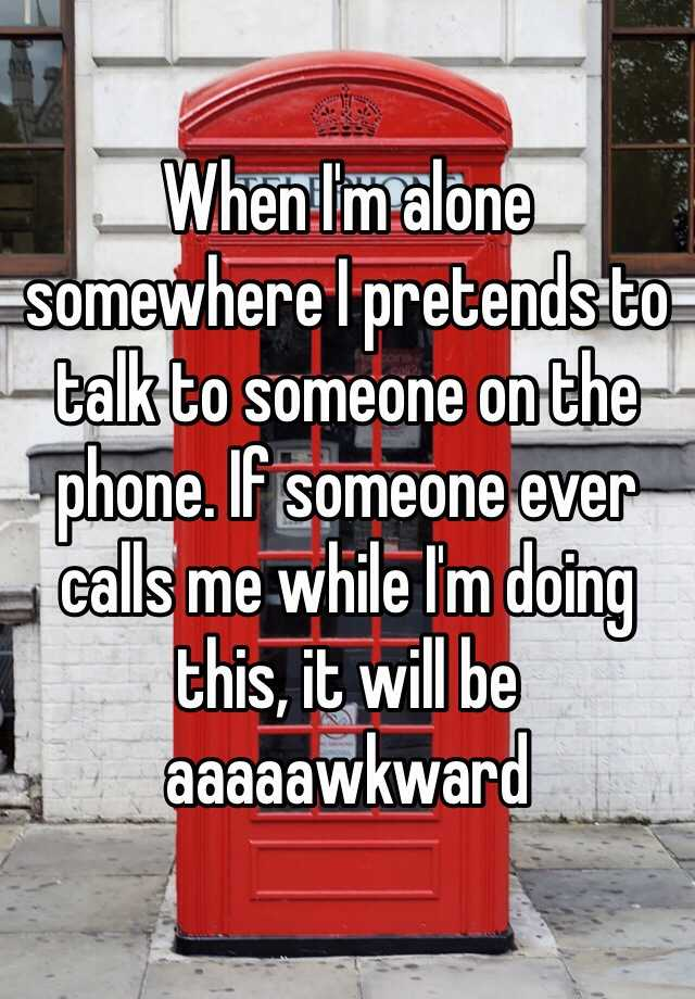 When I'm alone somewhere I pretends to talk to someone on the phone. If someone ever calls me while I'm doing this, it will be aaaaawkward