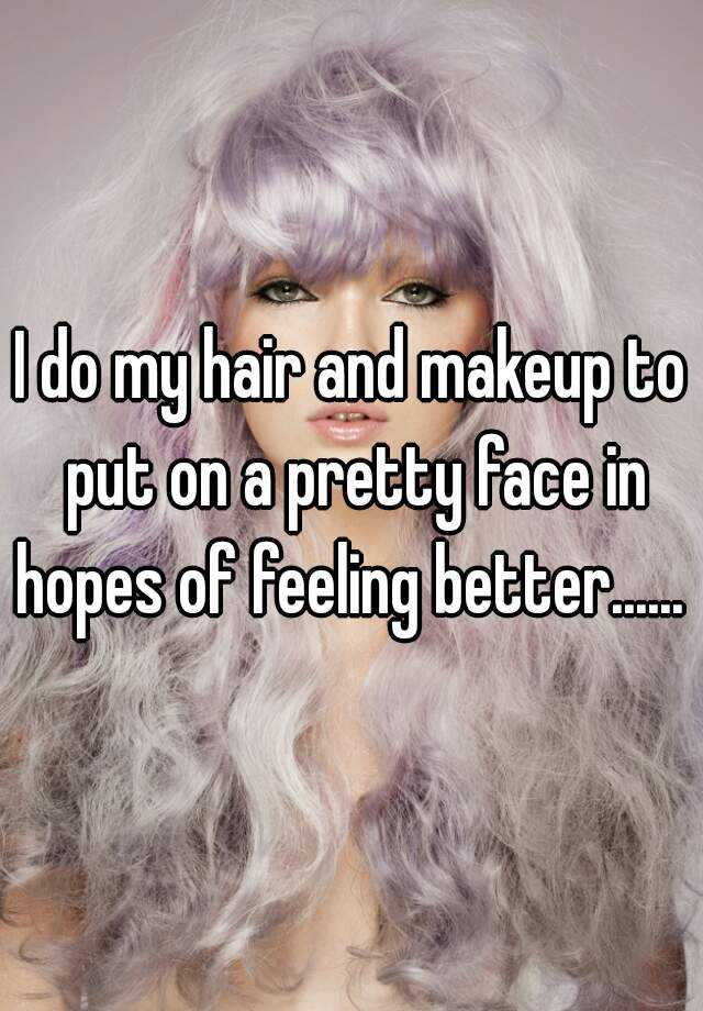 I do my hair and makeup to put on a pretty face in hopes of feeling better......