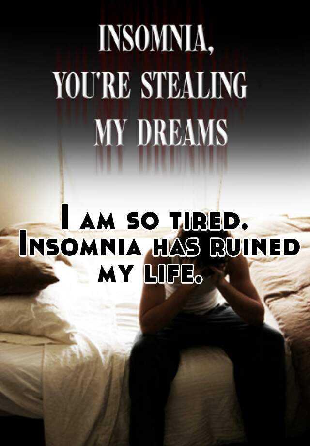 I am so tired. Insomnia has ruined my life.