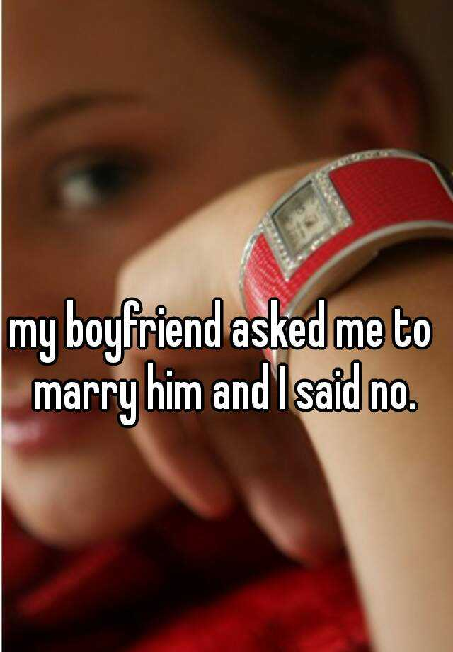 my boyfriend asked me to marry him and I said no.