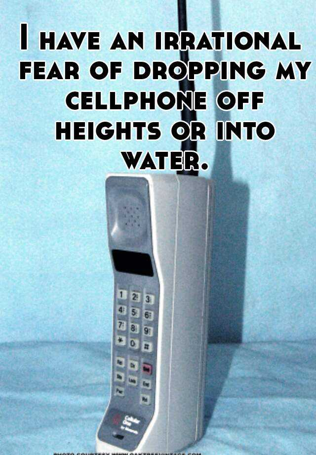 I have an irrational fear of dropping my cellphone off heights or into water.