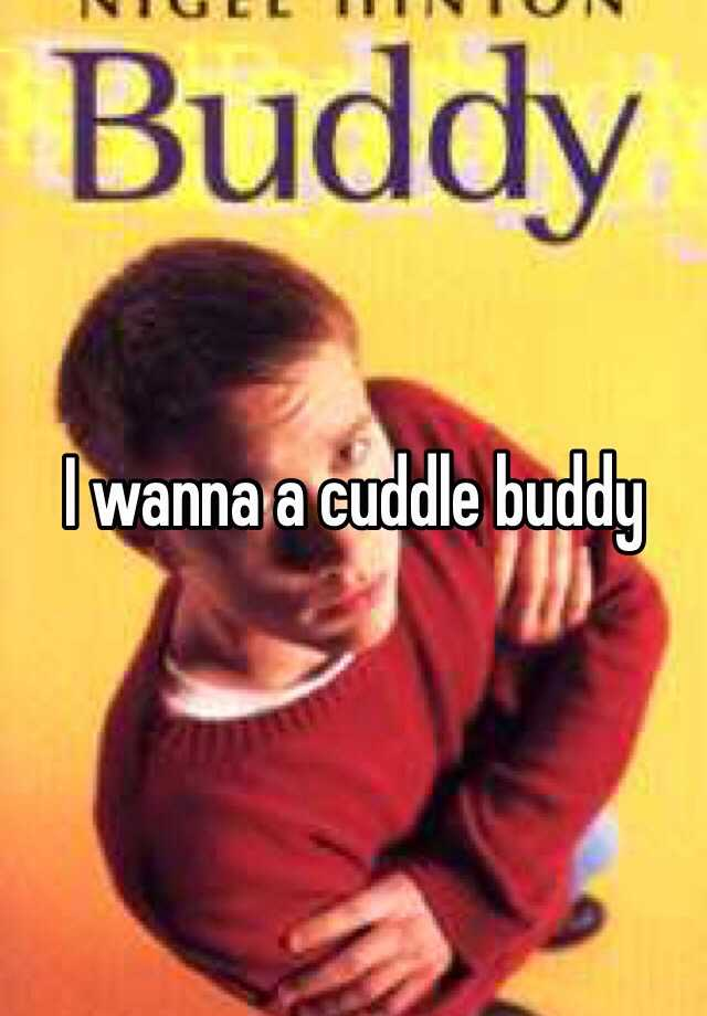 I wanna a cuddle buddy