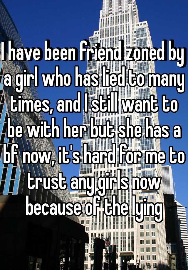 I have been friend zoned by a girl who has lied to many times, and I still want to be with her but she has a bf now, it's hard for me to trust any girls now because of the lying