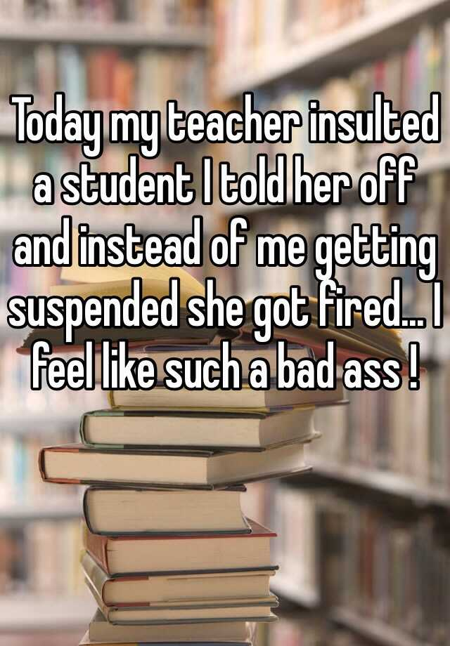 Today my teacher insulted a student I told her off and instead of me getting suspended she got fired... I feel like such a bad ass !
