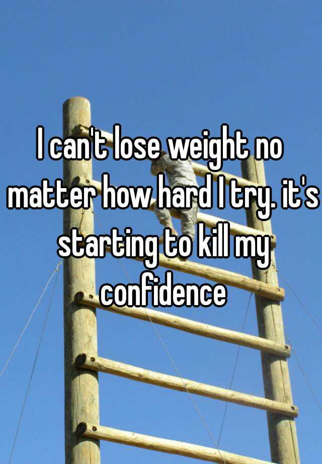 I can't lose weight no matter how hard I try. it's starting to kill my confidence
