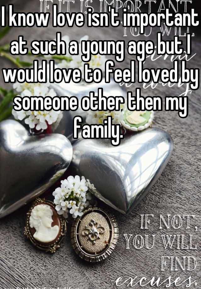 I know love isn't important at such a young age but I would love to feel loved by someone other then my family.