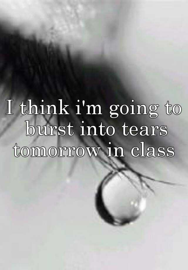 I think i'm going to burst into tears tomorrow in class