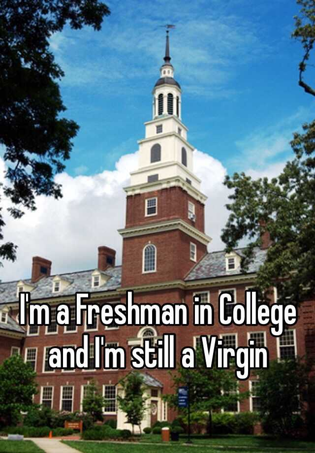 I'm a Freshman in College and I'm still a Virgin
