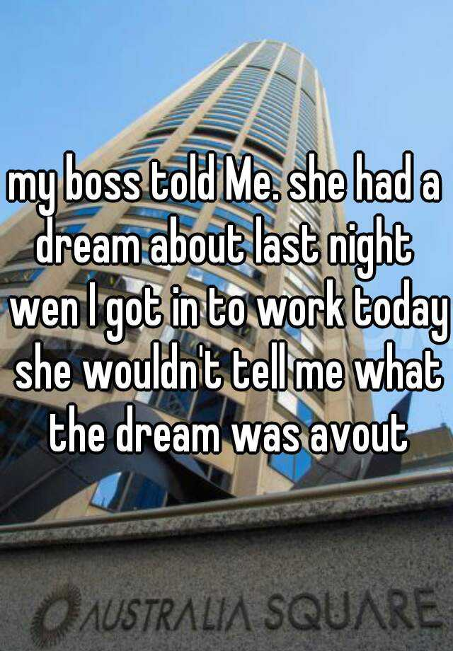 my boss told Me. she had a dream about last night  wen I got in to work today she wouldn't tell me what the dream was avout