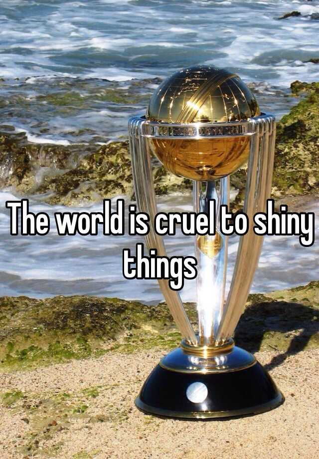 The world is cruel to shiny things