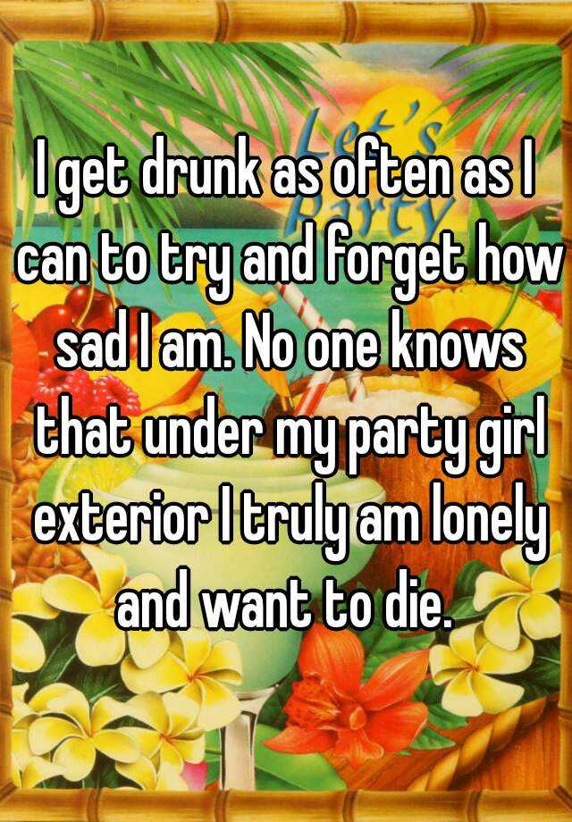 I get drunk as often as I can to try and forget how sad I am. No one knows that under my party girl exterior I truly am lonely and want to die.