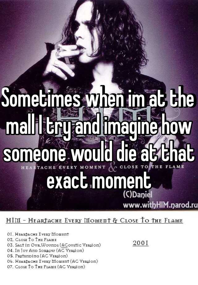 Sometimes when im at the mall I try and imagine how someone would die at that exact moment