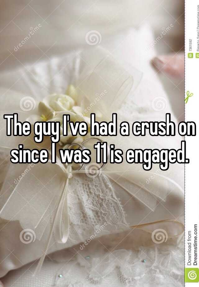 The guy I've had a crush on since I was 11 is engaged.