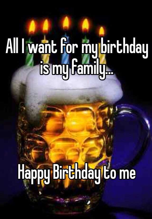 All I want for my birthday is my family...      Happy Birthday to me