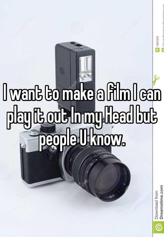 I want to make a film I can play it out In my Head but people U know.