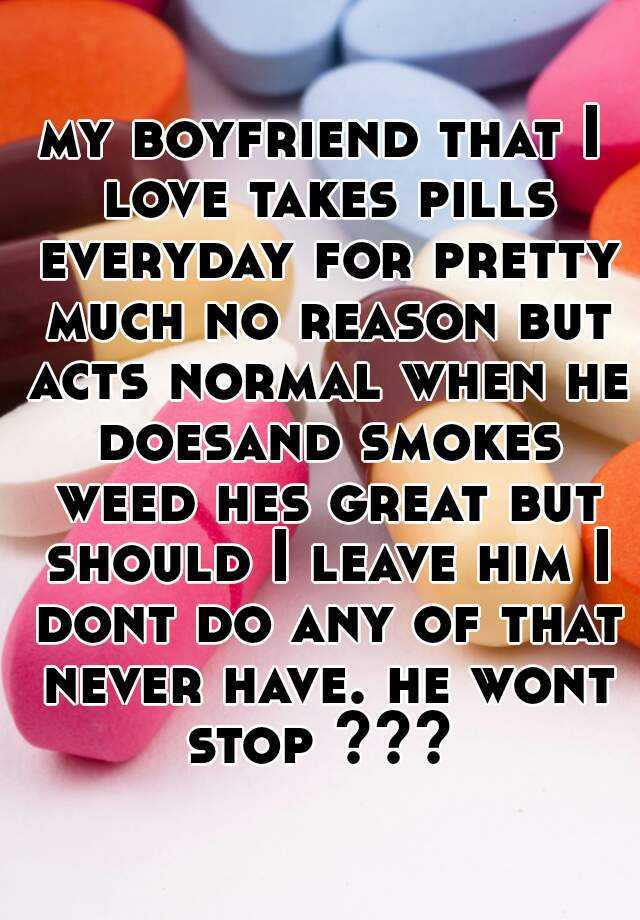 my boyfriend that I love takes pills everyday for pretty much no reason but acts normal when he doesand smokes weed hes great but should I leave him I dont do any of that never have. he wont stop ???