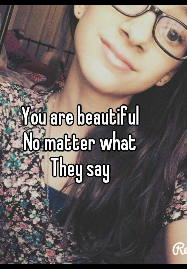 You are beautiful No matter what They say