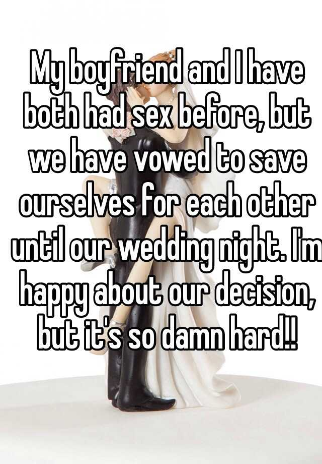 My boyfriend and I have both had sex before, but we have vowed to save ourselves for each other until our wedding night. I'm happy about our decision, but it's so damn hard!!