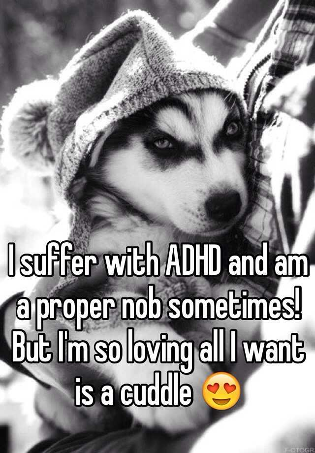 I suffer with ADHD and am a proper nob sometimes! But I'm so loving all I want is a cuddle 😍