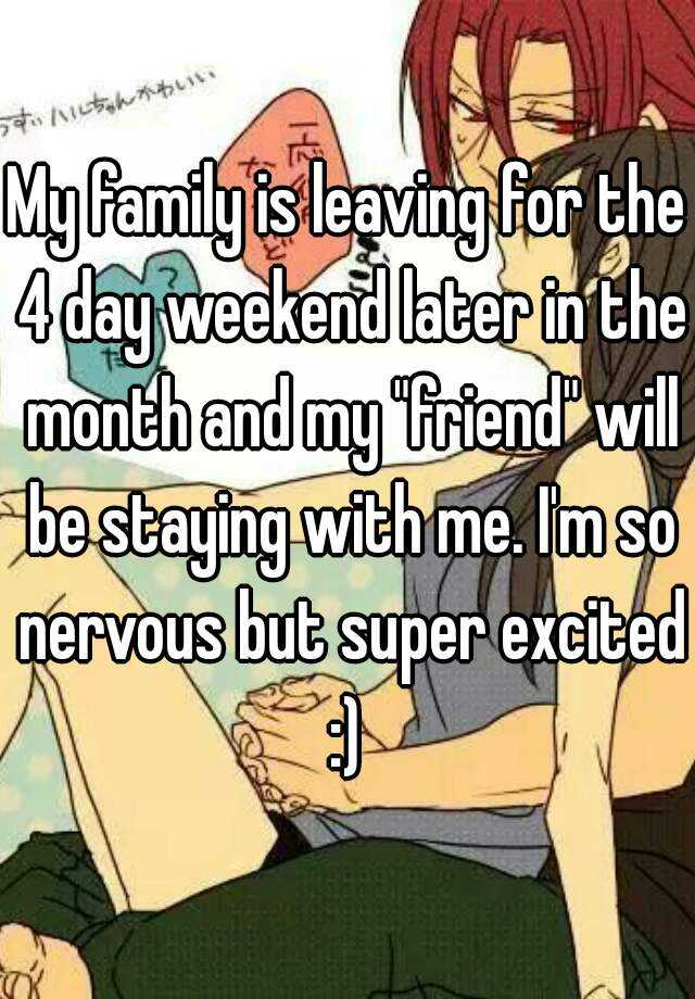 """My family is leaving for the 4 day weekend later in the month and my """"friend"""" will be staying with me. I'm so nervous but super excited :)"""
