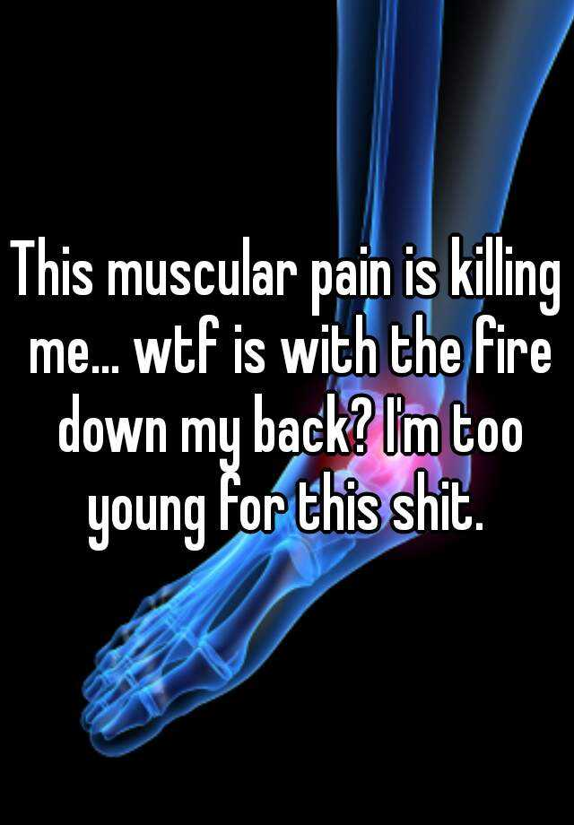 This muscular pain is killing me... wtf is with the fire down my back? I'm too young for this shit.