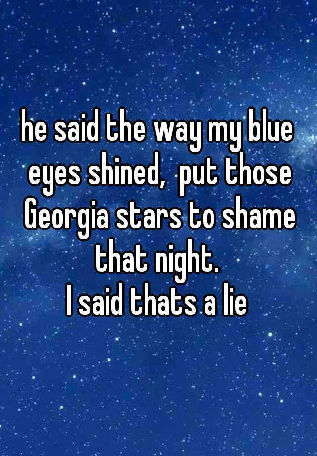 he said the way my blue eyes shined,  put those Georgia stars to shame that night.  I said thats a lie