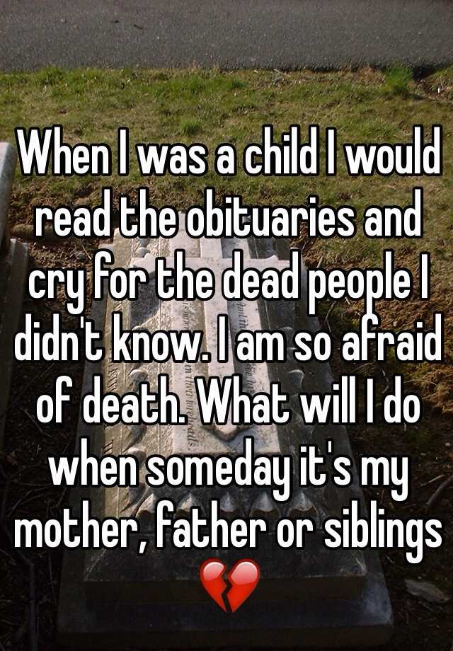 When I was a child I would read the obituaries and cry for the dead people I didn't know. I am so afraid of death. What will I do when someday it's my mother, father or siblings 💔